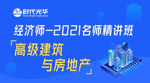 经济师-2021名师精讲班-高级建筑与房地产