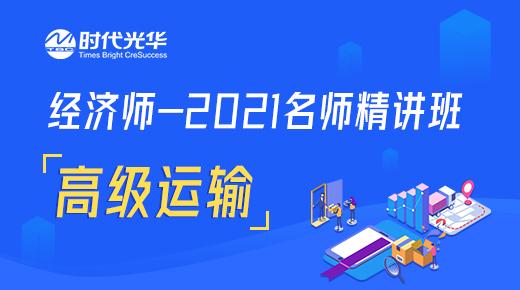 经济师-2021名师精讲班-高级运输