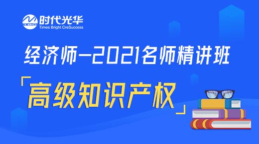 经济师-2021名师精讲班-高级知识产权